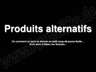 Produits alternatifs  Ou comment on peut se donner un petit coup de pouce facile  Sont plein d id es ces Suisses...