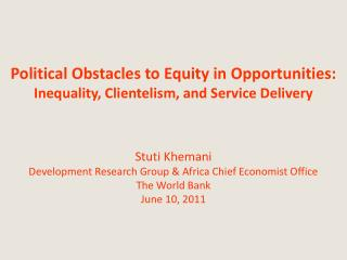 Political Obstacles to Equity in Opportunities: Inequality, Clientelism, and Service Delivery    Stuti Khemani Developme