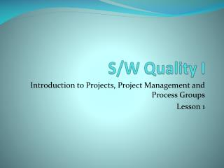 Introduction to Projects, Project Management and Process Groups Lesson 1