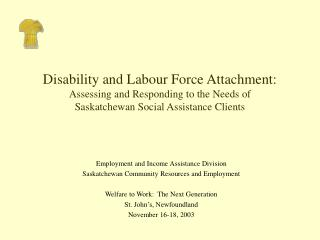 Disability and Labour Force Attachment: Assessing and Responding to the Needs of  Saskatchewan Social Assistance Clients