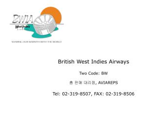 British West Indies Airways  Two Code: BW    , AVIAREPS  Tel: 02-319-8507, FAX: 02-319-8506