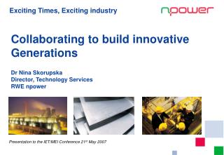 Collaborating to build innovative Generations  Dr Nina Skorupska Director, Technology Services RWE npower