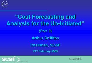 Cost Forecasting and Analysis for the Un-Initiated  Part 2 Arthur Griffiths Chairman, SCAF 23rd February 2005