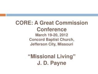 CORE: A Great Commission Conference March 19-20, 2012 Concord Baptist Church,  Jefferson City, Missouri   Missional Livi