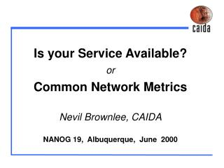 Is your Service Available or Common Network Metrics   Nevil Brownlee, CAIDA  NANOG 19,  Albuquerque,  June  2000
