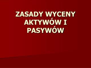 ZASADY WYCENY AKTYW W I PASYW W