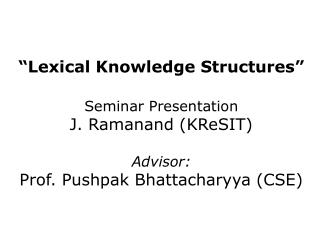Lexical Knowledge Structures   Seminar Presentation J. Ramanand KReSIT  Advisor: Prof. Pushpak Bhattacharyya CSE