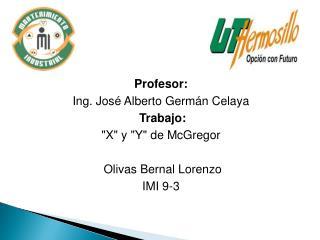 Profesor: Ing. Jos  Alberto Germ n Celaya  Trabajo: X y Y de McGregor   Olivas Bernal Lorenzo IMI 9-3