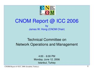 CNOM Report  ICC 2006 by James W. Hong CNOM Chair  Technical Committee on Network Operations and Management   4:00   6:0
