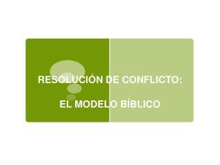 RESOLUCI N DE CONFLICTO:   EL MODELO B BLICO
