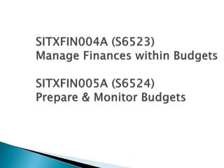SITXFIN004A S6523  Manage Finances within Budgets  SITXFIN005A S6524  Prepare  Monitor Budgets