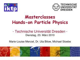 Masterclasses Hands-on Particle Physics   - Technische Universit t Dresden - Dienstag, 23. M rz 2010  Marie-Louise Menze