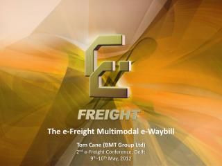 The e-Freight Multimodal e-Waybill  Tom Cane BMT Group Ltd 2nd e-Freight Conference, Delft 9th-10th May, 2012