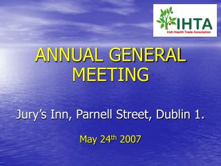 ANNUAL GENERAL MEETING  Jury s Inn, Parnell Street, Dublin 1.    May 24th 2007