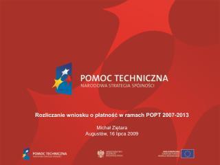 Rozliczanie wniosku o platnosc w ramach POPT 2007-2013  Michal Zietara August w, 16 lipca 2009