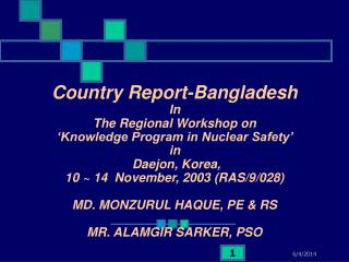 Country Report-Bangladesh  In  The Regional Workshop on   Knowledge Program in Nuclear Safety   in  Daejon, Korea,  10