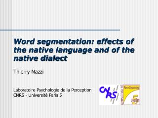 Word segmentation: effects of the native language and of the native dialect  Thierry Nazzi   Laboratoire Psychologie de
