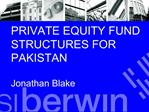 PRIVATE EQUITY FUND STRUCTURES FOR PAKISTAN  Jonathan Blake