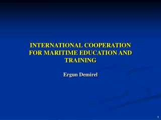 INTERNATIONAL COOPERATION FOR MARITIME EDUCATION AND TRAINING  Ergun Demirel