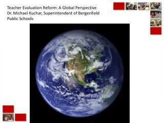 Teacher Evaluation Reform: A Global Perspective Dr. Michael Kuchar, Superintendent of Bergenfield Public Schools