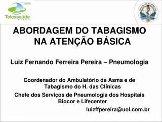 ABORDAGEM DO TABAGISMO NA ATEN  O B SICA  Luiz Fernando Ferreira Pereira   Pneumologia  Coordenador do Ambulat rio de As