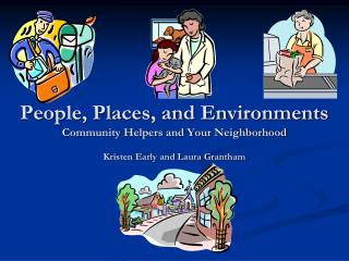 People, Places, and Environments Community Helpers and Your Neighborhood  Kristen Early and Laura Grantham