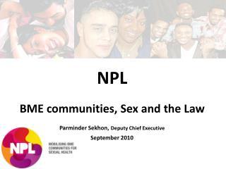 NPL   BME communities, Sex and the Law  Parminder Sekhon, Deputy Chief Executive    September 2010