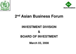 2nd Asian Business Forum   INVESTMENT DIVISION    BOARD OF INVESTMENT  March 03, 2008