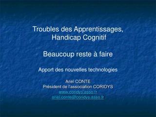 Troubles des Apprentissages,  Handicap Cognitif  Beaucoup reste   faire  Apport des nouvelles technologies  Ariel CONTE