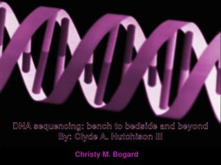 DNA sequencing: bench to bedside and beyond By: Clyde A. Hutchison III