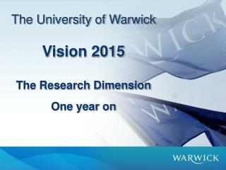The University of Warwick   Vision 2015  The Research Dimension  One year on
