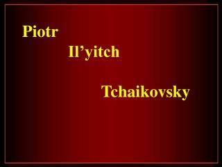 Piotr            Il yitch                      Tchaikovsky