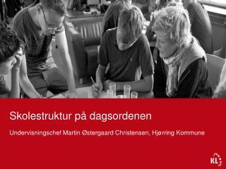 Skolestruktur p  dagsordenen  Undervisningschef Martin  stergaard Christensen, Hj rring Kommune