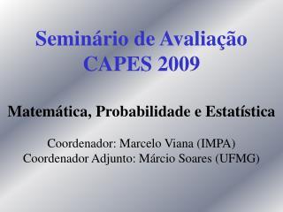 Semin rio de Avalia  o  CAPES 2009  Matem tica, Probabilidade e Estat stica  Coordenador: Marcelo Viana IMPA Coordenador