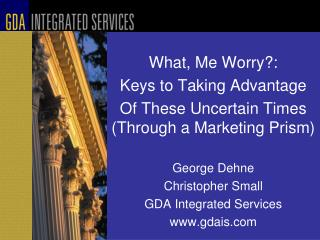 What, Me Worry: Keys to Taking Advantage Of These Uncertain Times Through a Marketing Prism   George Dehne Christopher S