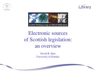 Electronic sources of Scottish legislation: an overview  David R. Hart University of Dundee