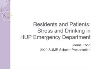 Residents and Patients:  Stress and Drinking in  HUP Emergency Department