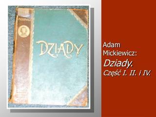 Adam Mickiewicz:  Dziady.  Czesc I. II. i IV.