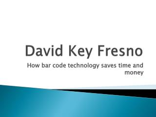 David Key Fresno How Bar code technology saves time and mone