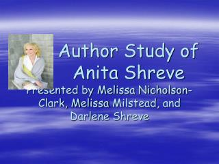 Author Study of        Anita Shreve Presented by Melissa Nicholson-Clark, Melissa Milstead, and Darlene Shreve