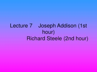 Lecture 7    Joseph Addison 1st hour             Richard Steele 2nd hour
