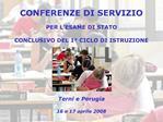 CONFERENZE DI SERVIZIO   PER L ESAME DI STATO  CONCLUSIVO DEL 1  CICLO DI ISTRUZIONE         Terni e Perugia  16 e 17 ap