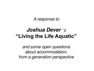 A response to   Joshua Dever   s  Living the Life Aquatic    and some open questions  about accommodation,  from a gener