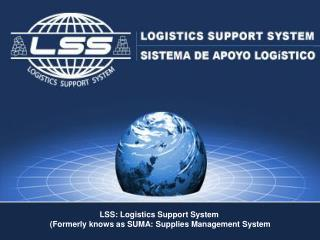 LSS: Logistics Support System  Formerly knows as SUMA: Supplies Management System