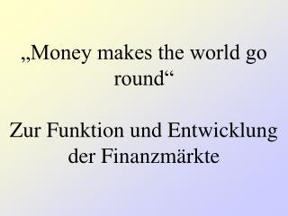 Money makes the world go round   Zur Funktion und Entwicklung der Finanzm rkte