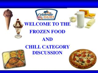 WELCOME TO THE  FROZEN FOOD  AND   CHILL CATEGORY DISCUSSION