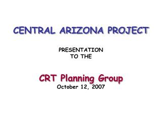CENTRAL ARIZONA PROJECT  PRESENTATION TO THE   CRT Planning Group October 12, 2007