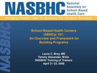 Laura C. Brey, MS Tammy Alexander, M.Ed. NASBHC Training of Trainers April 21-23, 2008