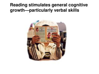 Reading stimulates general cognitive  growth particularly verbal skills