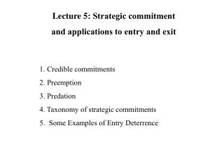 1. Credible commitments  2. Preemption   3. Predation  4. Taxonomy of strategic commitments  5.  Some Examples of Entry